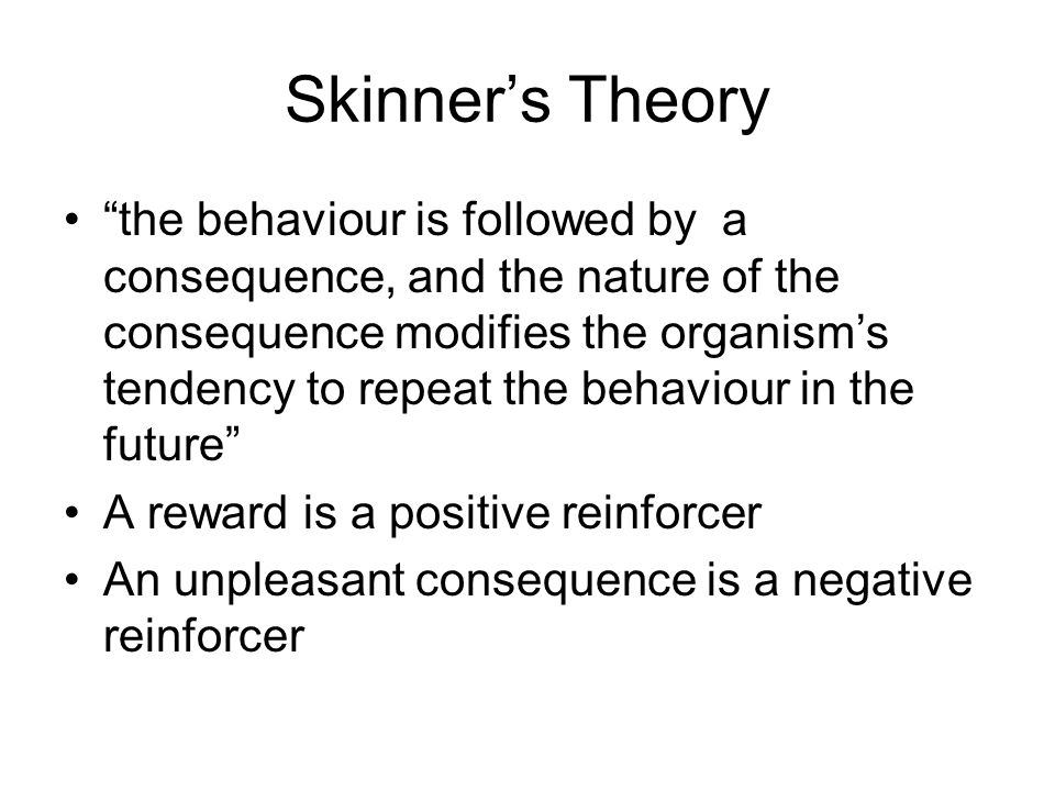 Skinner's Theory the behaviour is followed by a consequence, and the nature of the consequence modifies the organism's tendency to repeat the behaviour in the future A reward is a positive reinforcer An unpleasant consequence is a negative reinforcer