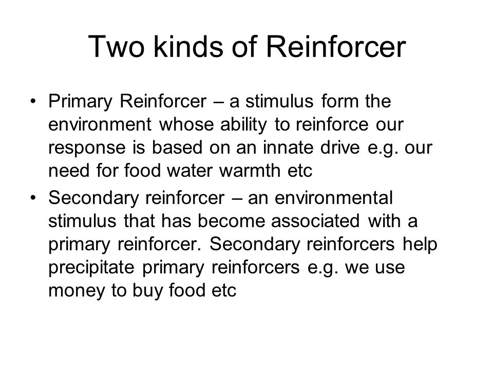 Two kinds of Reinforcer Primary Reinforcer – a stimulus form the environment whose ability to reinforce our response is based on an innate drive e.g.
