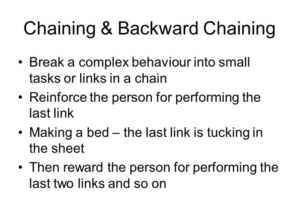 Chaining & Backward Chaining Break a complex behaviour into small tasks or links in a chain Reinforce the person for performing the last link Making a bed – the last link is tucking in the sheet Then reward the person for performing the last two links and so on