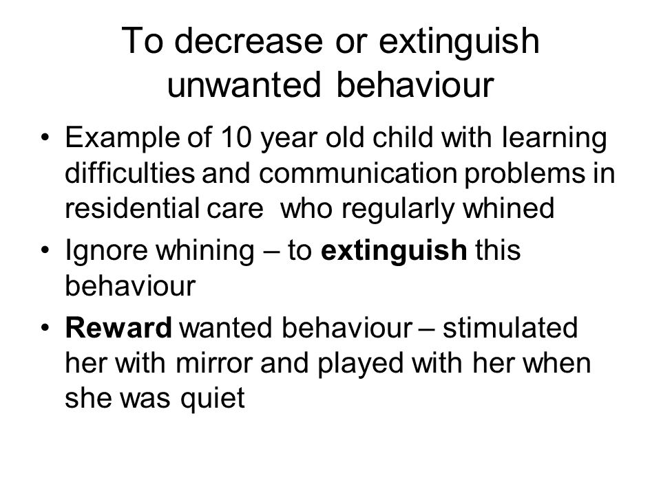 To decrease or extinguish unwanted behaviour Example of 10 year old child with learning difficulties and communication problems in residential care wh