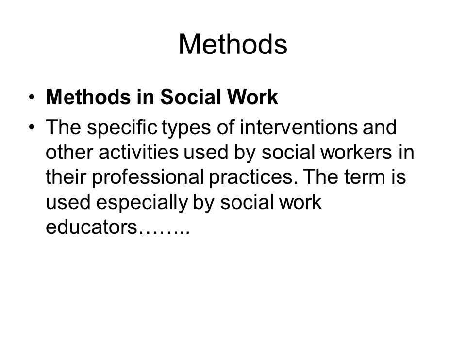 Methods Methods in Social Work The specific types of interventions and other activities used by social workers in their professional practices.
