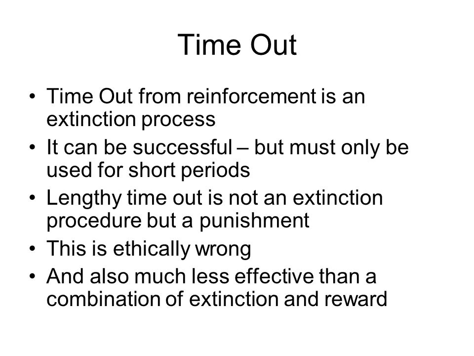 Time Out Time Out from reinforcement is an extinction process It can be successful – but must only be used for short periods Lengthy time out is not a