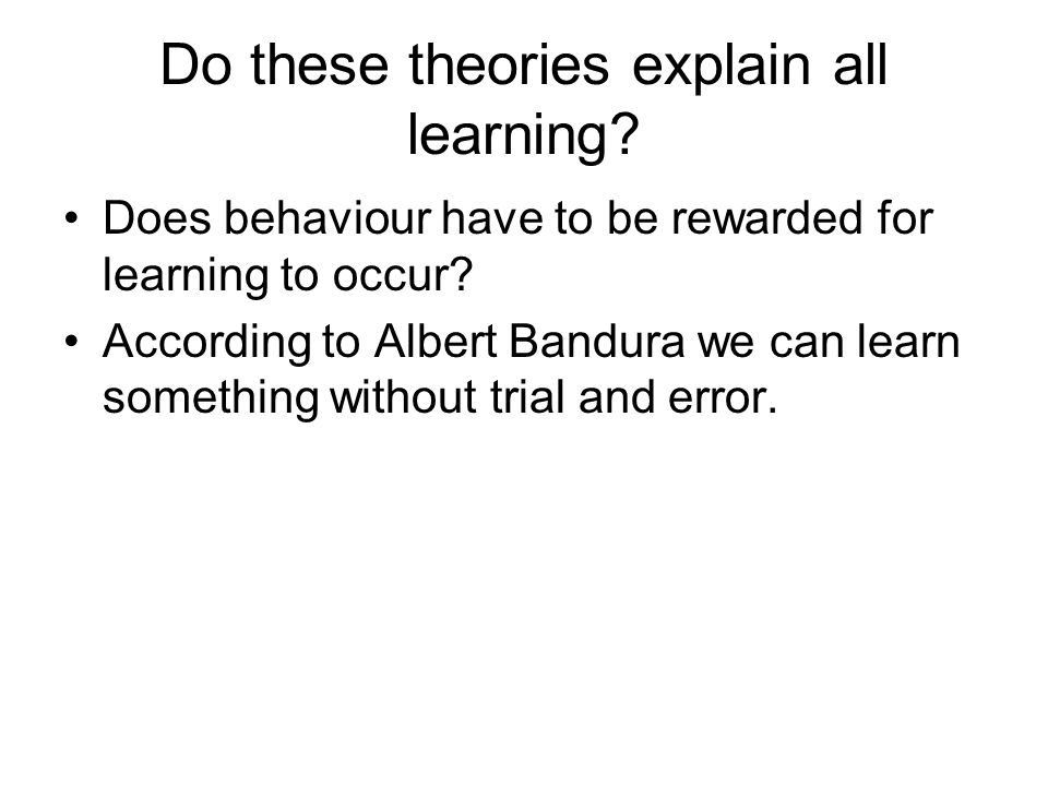 Do these theories explain all learning? Does behaviour have to be rewarded for learning to occur? According to Albert Bandura we can learn something w