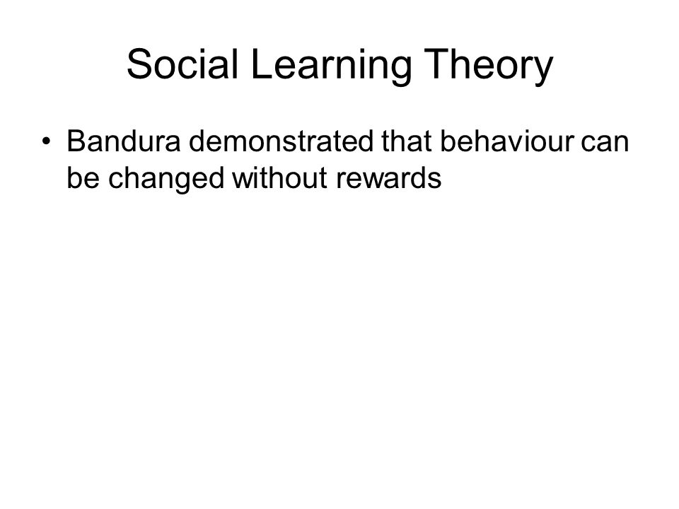 Social Learning Theory Bandura demonstrated that behaviour can be changed without rewards