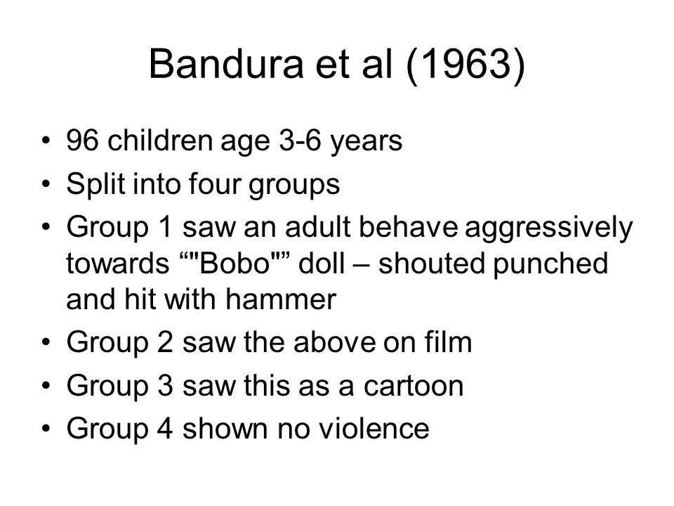 Bandura et al (1963) 96 children age 3-6 years Split into four groups Group 1 saw an adult behave aggressively towards Bobo doll – shouted punched and hit with hammer Group 2 saw the above on film Group 3 saw this as a cartoon Group 4 shown no violence
