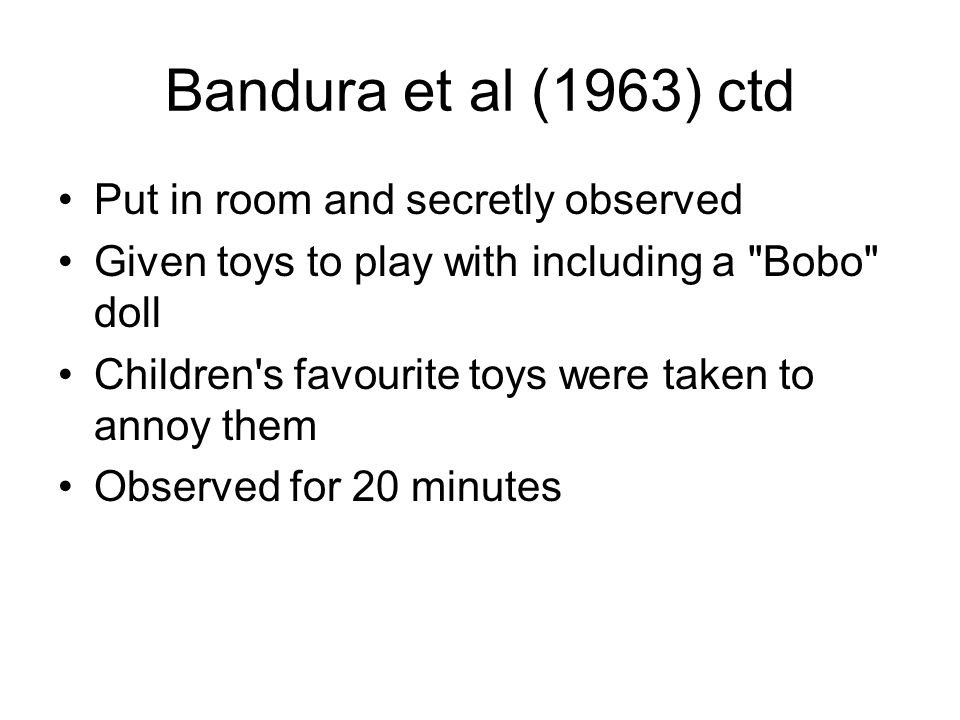 Bandura et al (1963) ctd Put in room and secretly observed Given toys to play with including a Bobo doll Children s favourite toys were taken to annoy them Observed for 20 minutes