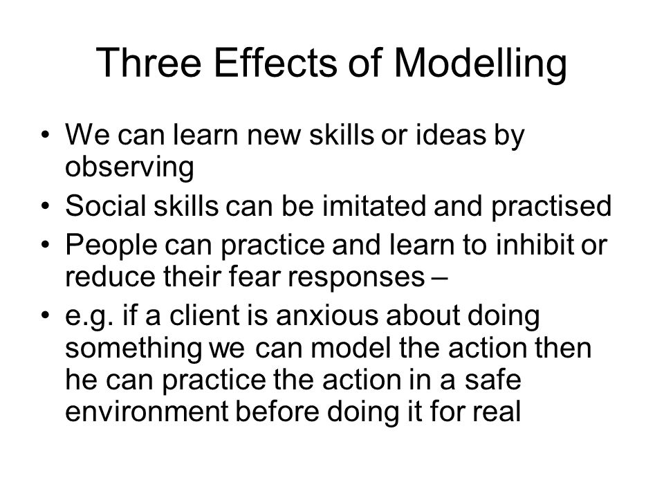 Three Effects of Modelling We can learn new skills or ideas by observing Social skills can be imitated and practised People can practice and learn to