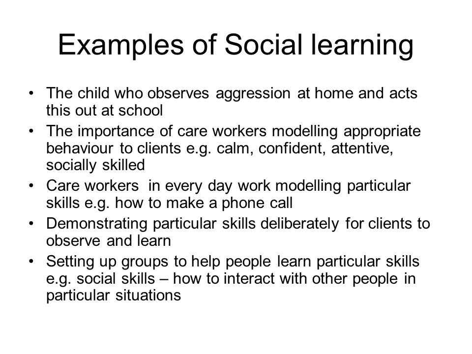 Examples of Social learning The child who observes aggression at home and acts this out at school The importance of care workers modelling appropriate behaviour to clients e.g.