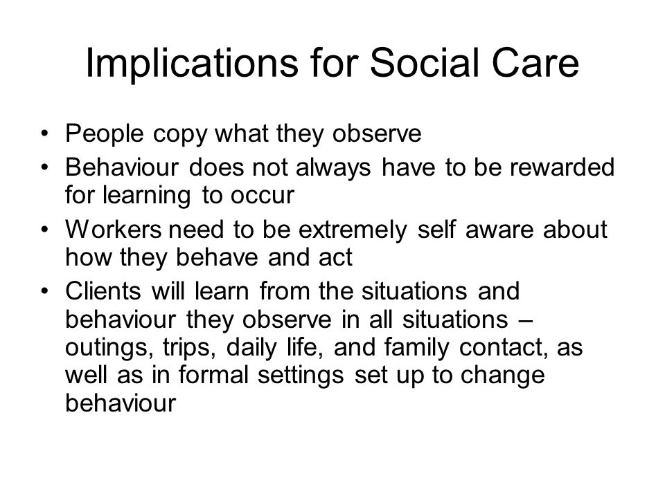 Implications for Social Care People copy what they observe Behaviour does not always have to be rewarded for learning to occur Workers need to be extr