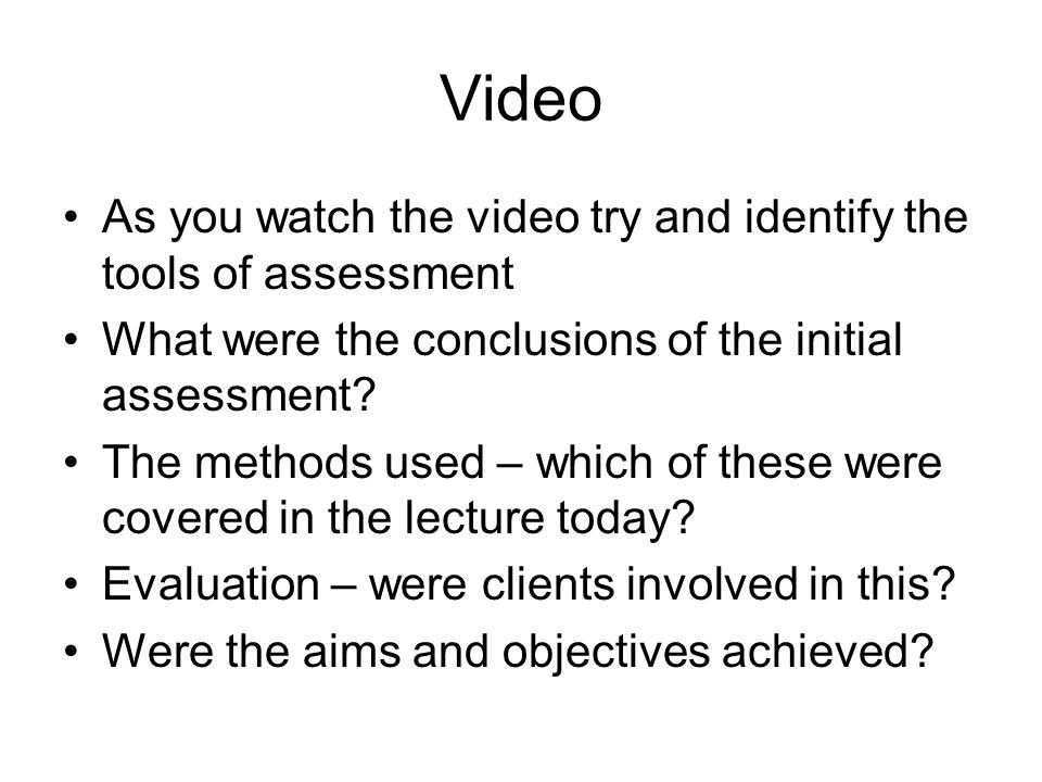 Video As you watch the video try and identify the tools of assessment What were the conclusions of the initial assessment? The methods used – which of