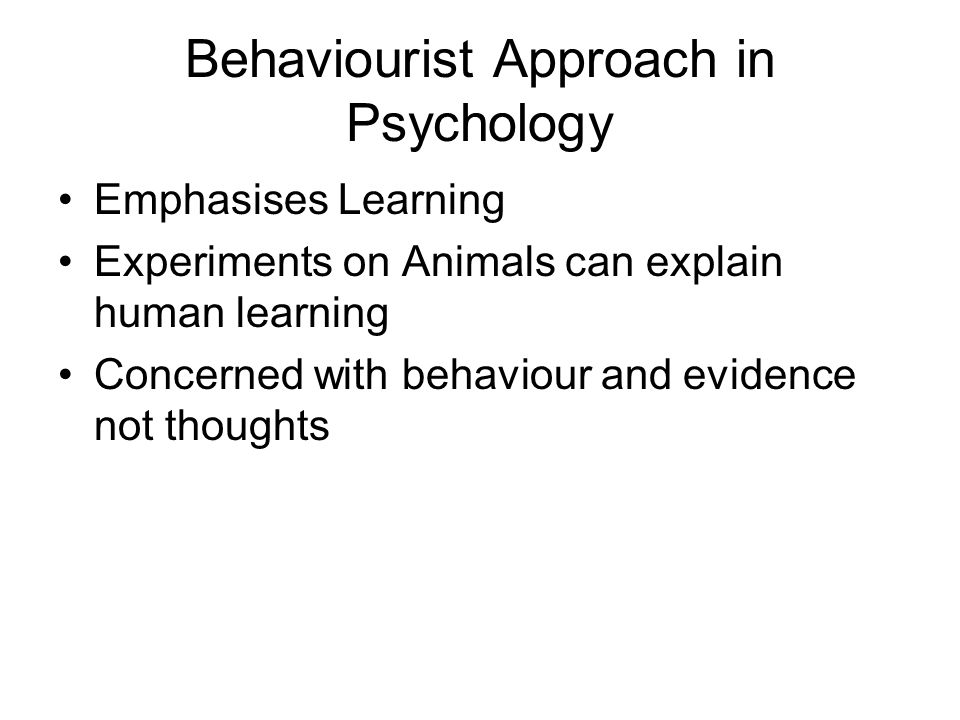 Behaviourist Approach in Psychology Emphasises Learning Experiments on Animals can explain human learning Concerned with behaviour and evidence not th