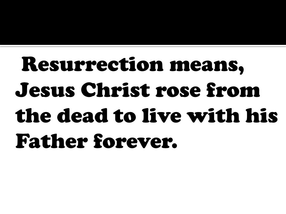 Resurrection means, Jesus Christ rose from the dead to live with his Father forever.