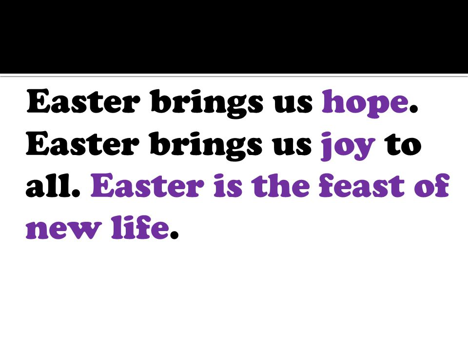 Easter brings us hope. Easter brings us joy to all. Easter is the feast of new life.