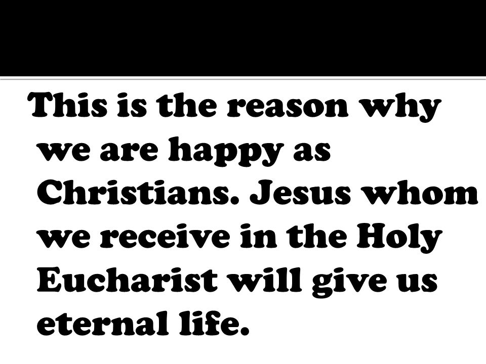 This is the reason why we are happy as Christians.