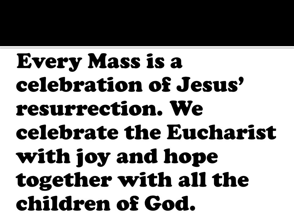 Every Mass is a celebration of Jesus' resurrection.