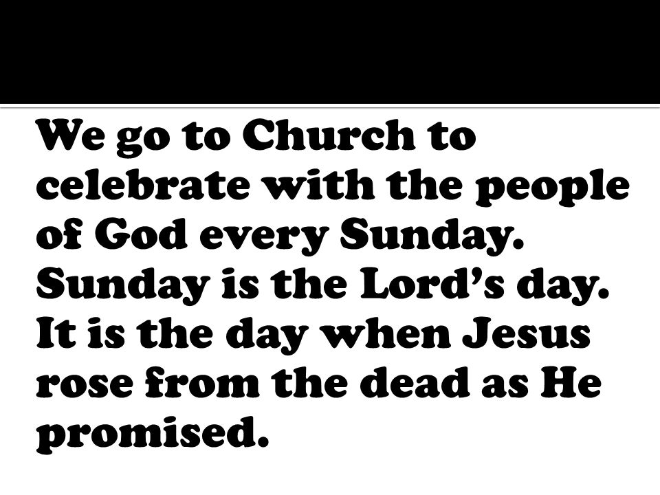 We go to Church to celebrate with the people of God every Sunday.