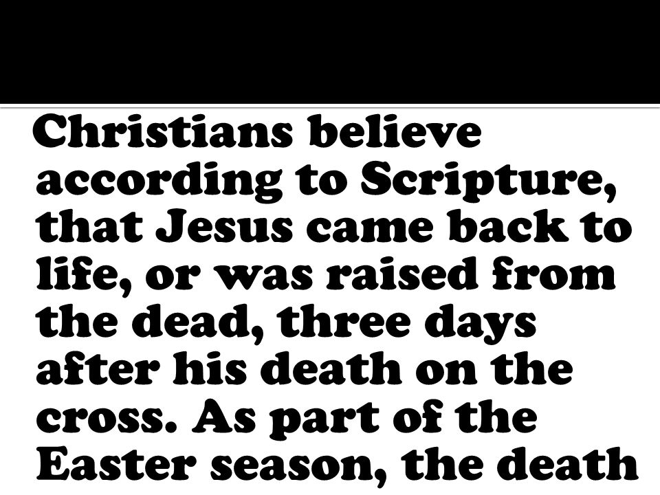 Christians believe according to Scripture, that Jesus came back to life, or was raised from the dead, three days after his death on the cross.