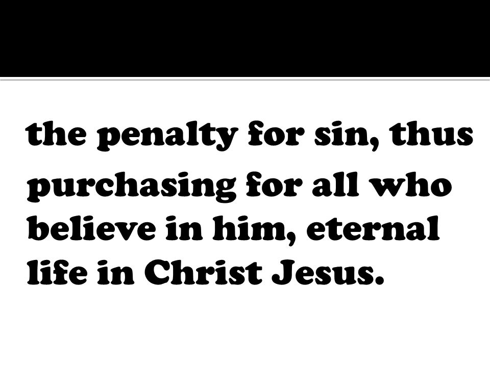 the penalty for sin, thus purchasing for all who believe in him, eternal life in Christ Jesus.