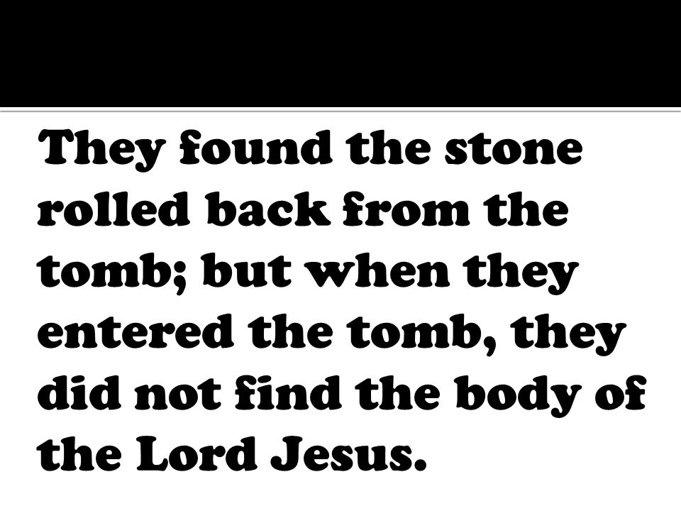 They found the stone rolled back from the tomb; but when they entered the tomb, they did not find the body of the Lord Jesus.