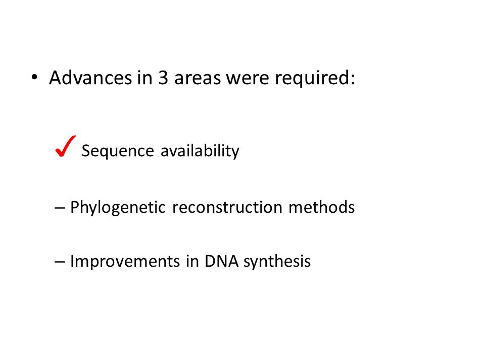 Advances in 3 areas were required: ✓ Sequence availability – Phylogenetic reconstruction methods – Improvements in DNA synthesis