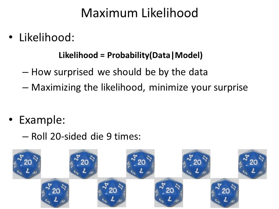 Maximum Likelihood Likelihood: – How surprised we should be by the data – Maximizing the likelihood, minimize your surprise Example: – Roll 20-sided die 9 times: Likelihood = Probability(Data|Model)