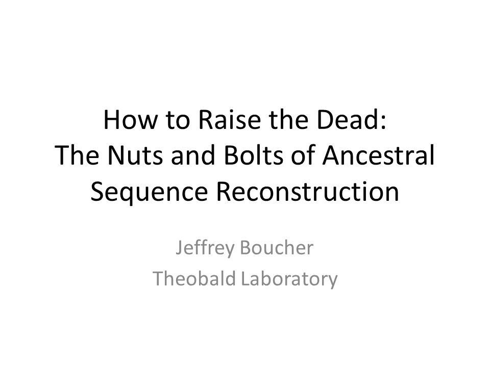 How to Raise the Dead: The Nuts and Bolts of Ancestral Sequence Reconstruction Jeffrey Boucher Theobald Laboratory