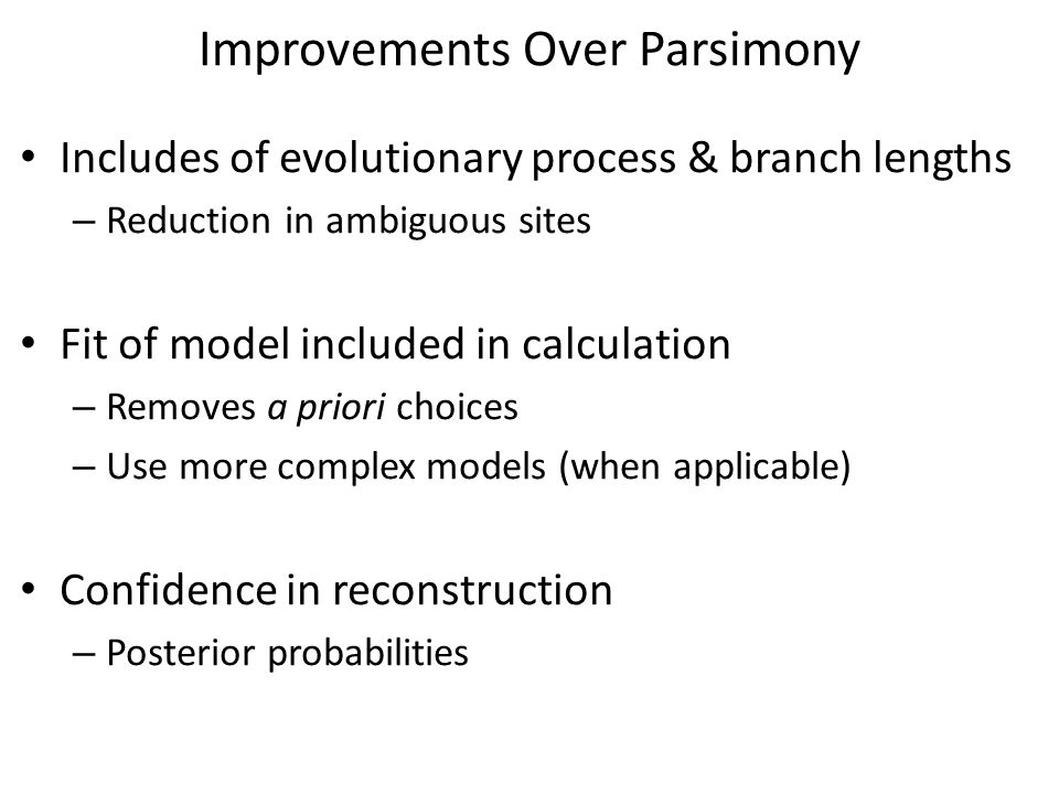 Improvements Over Parsimony Includes of evolutionary process & branch lengths – Reduction in ambiguous sites Fit of model included in calculation – Removes a priori choices – Use more complex models (when applicable) Confidence in reconstruction – Posterior probabilities
