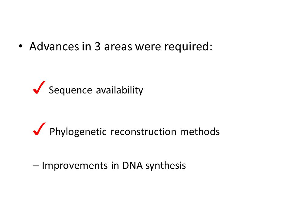 Advances in 3 areas were required: ✓ Sequence availability ✓ Phylogenetic reconstruction methods – Improvements in DNA synthesis