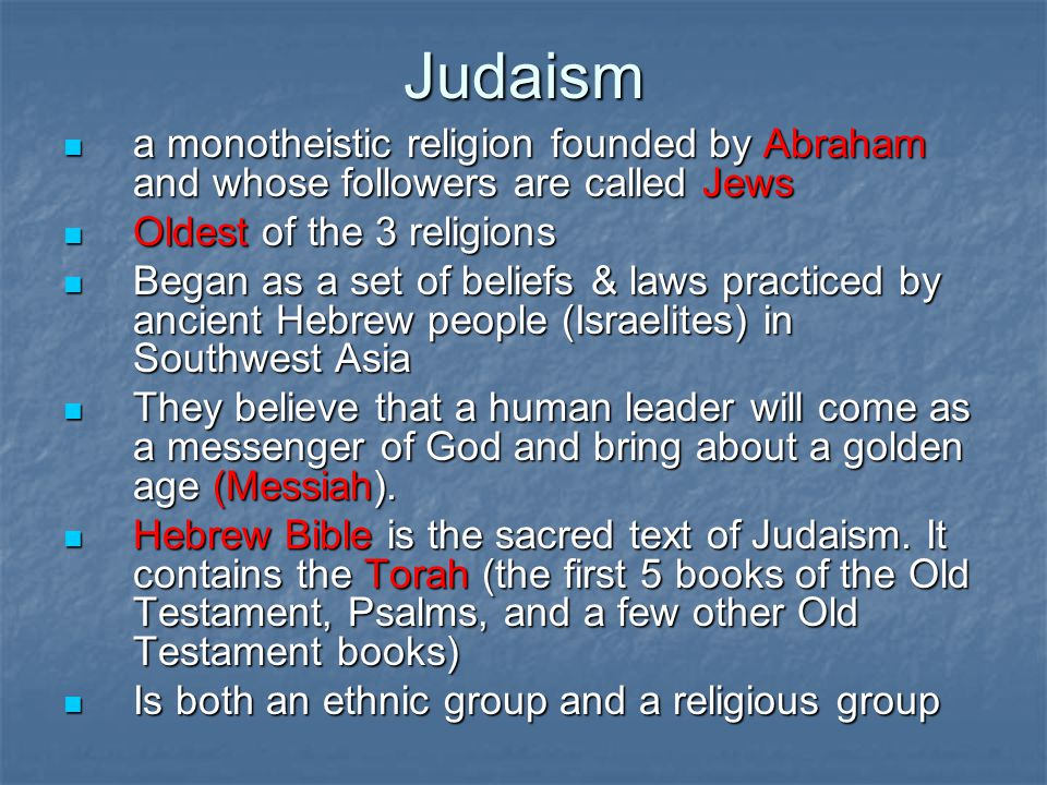 Judaism Leader: Abraham-father of the Jews 2000 BC -Born in Ur (present day Iraq) 2000 BC -Born in Ur (present day Iraq) Moved to Canaan (present day Israel) when told to leave his native land by Yahweh (God) Moved to Canaan (present day Israel) when told to leave his native land by Yahweh (God) Canaan-land promised to Abraham & his descendents by God.