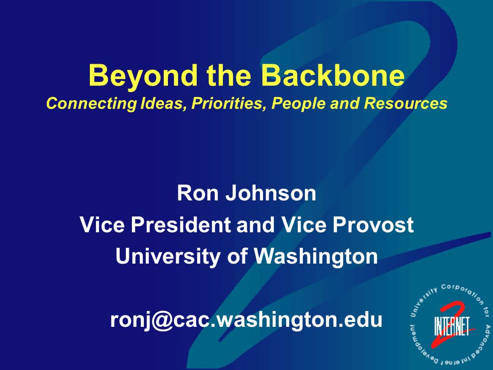 Beyond the Backbone Connecting Ideas, Priorities, People and Resources Ron Johnson Vice President and Vice Provost University of Washington ronj@cac.washington.edu
