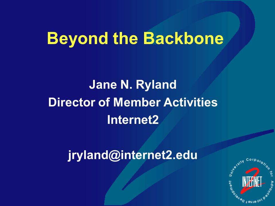 Beyond the Backbone Jane N. Ryland Director of Member Activities Internet2 jryland@internet2.edu