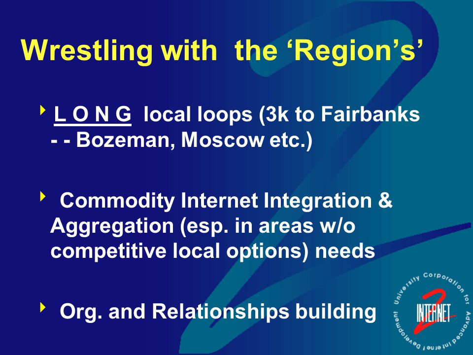Wrestling with the 'Region's'  L O N G local loops (3k to Fairbanks - - Bozeman, Moscow etc.)  Commodity Internet Integration & Aggregation (esp.