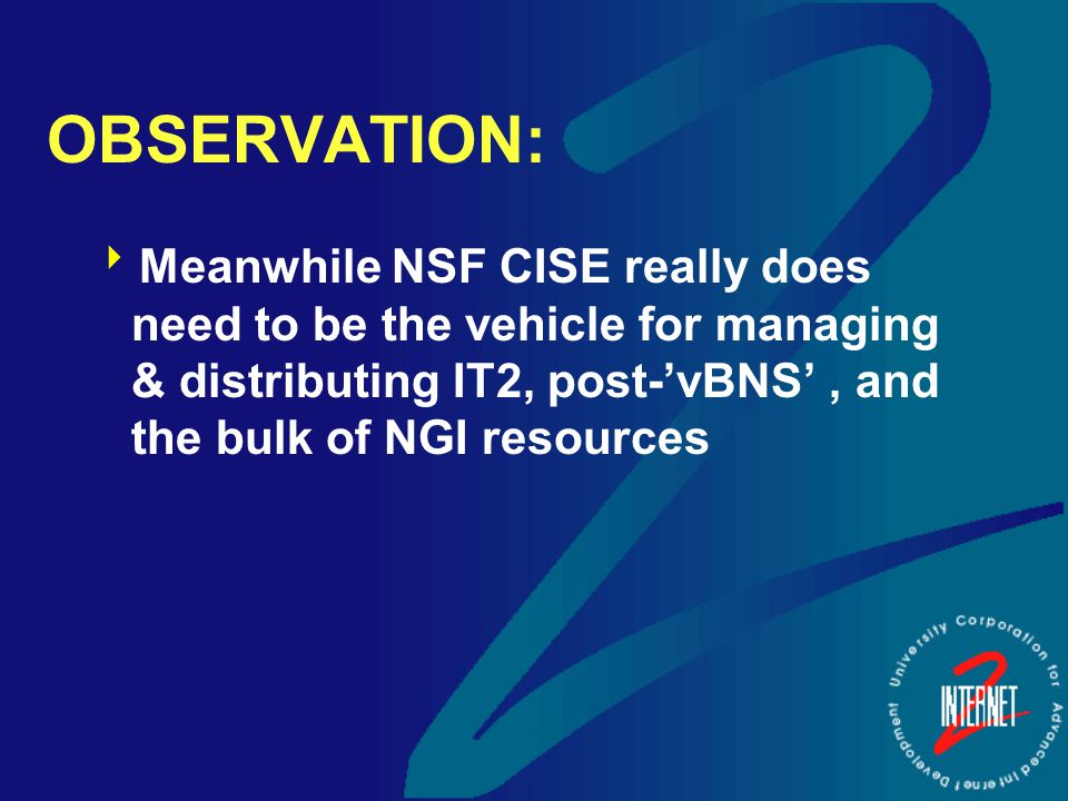 OBSERVATION:  Meanwhile NSF CISE really does need to be the vehicle for managing & distributing IT2, post-'vBNS', and the bulk of NGI resources