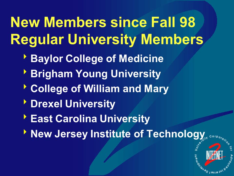 New Members since Fall 98 Regular University Members  Baylor College of Medicine  Brigham Young University  College of William and Mary  Drexel University  East Carolina University  New Jersey Institute of Technology