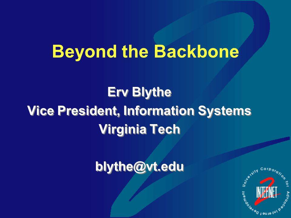 Beyond the Backbone Erv Blythe Vice President, Information Systems Virginia Tech blythe@vt.edu Erv Blythe Vice President, Information Systems Virginia Tech blythe@vt.edu