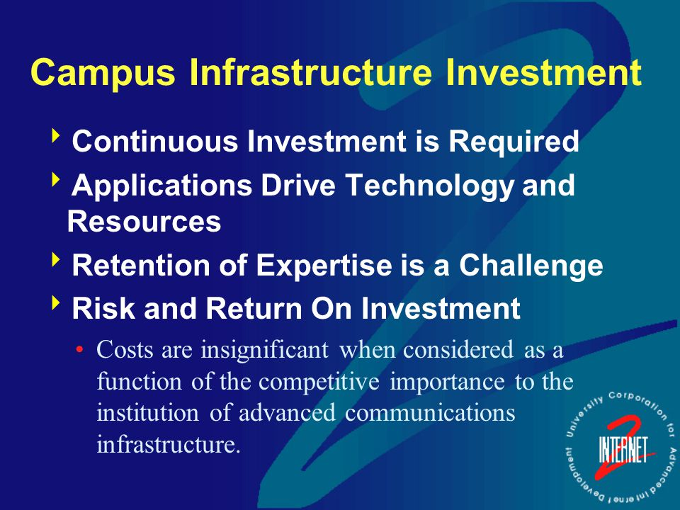 Campus Infrastructure Investment  Continuous Investment is Required  Applications Drive Technology and Resources  Retention of Expertise is a Challenge  Risk and Return On Investment Costs are insignificant when considered as a function of the competitive importance to the institution of advanced communications infrastructure.