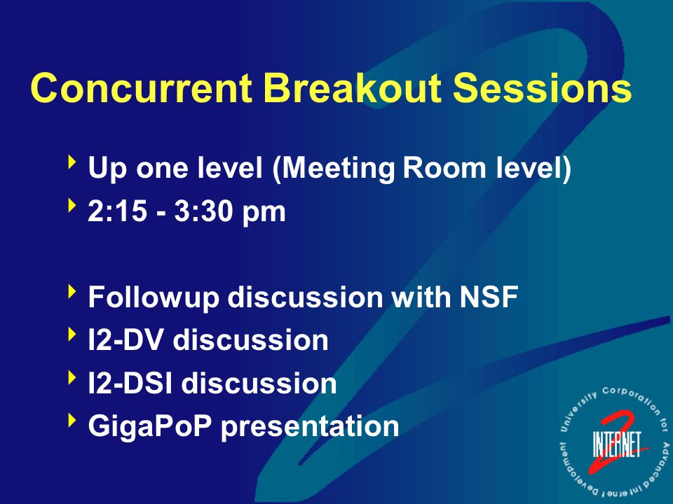 Concurrent Breakout Sessions  Up one level (Meeting Room level)  2:15 - 3:30 pm  Followup discussion with NSF  I2-DV discussion  I2-DSI discussion  GigaPoP presentation
