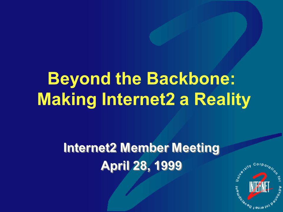 Beyond the Backbone: Making Internet2 a Reality Internet2 Member Meeting April 28, 1999 Internet2 Member Meeting April 28, 1999
