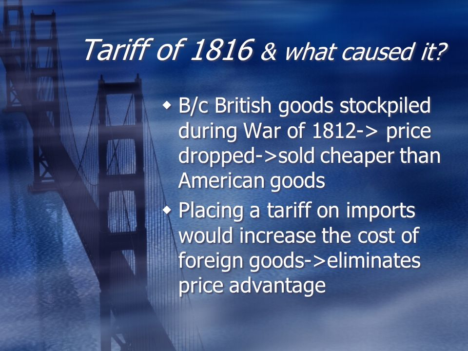 Tariff of 1816 & what caused it?  B/c British goods stockpiled during War of 1812-> price dropped->sold cheaper than American goods  Placing a tarif