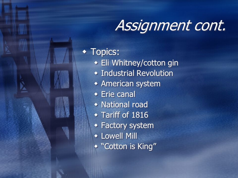 Assignment cont.  Topics:  Eli Whitney/cotton gin  Industrial Revolution  American system  Erie canal  National road  Tariff of 1816  Factory