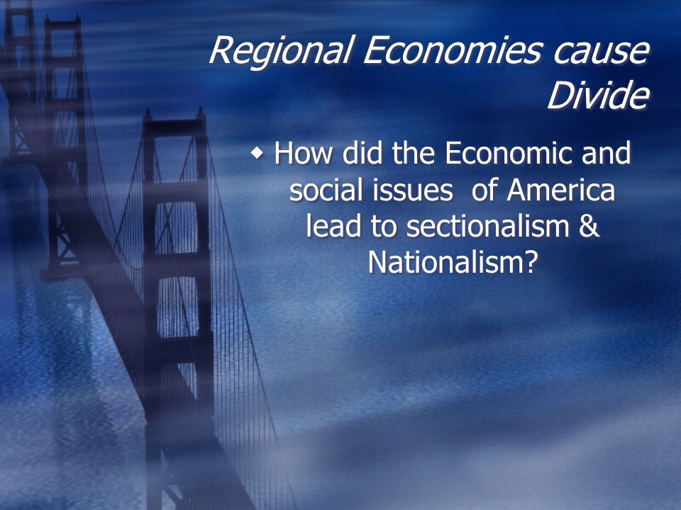 Regional Economies cause Divide  How did the Economic and social issues of America lead to sectionalism & Nationalism?