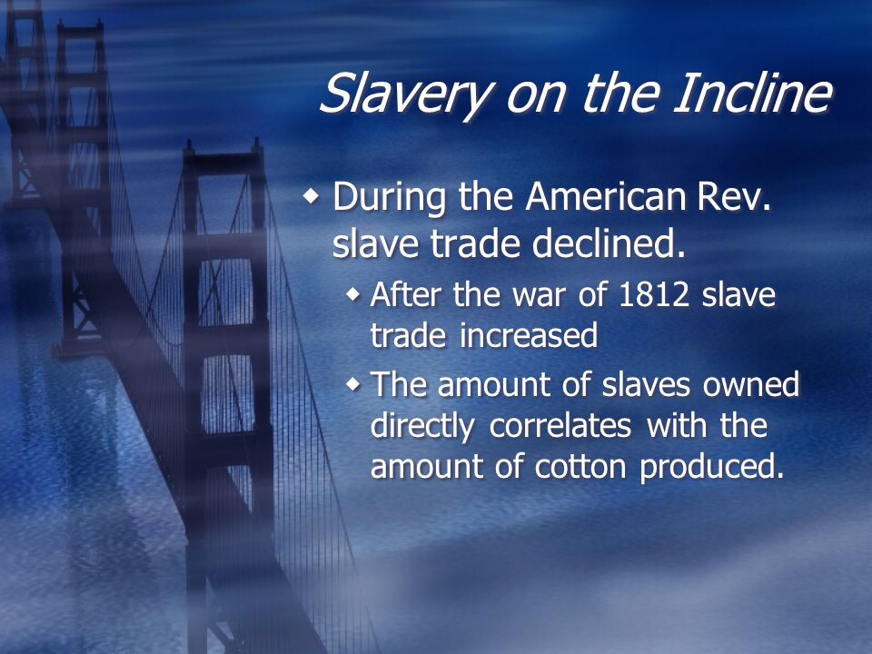 Slavery on the Incline  During the American Rev. slave trade declined.  After the war of 1812 slave trade increased  The amount of slaves owned dir