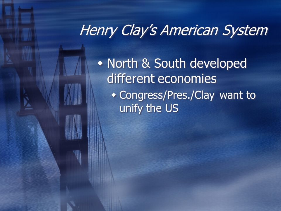 Henry Clay's American System  North & South developed different economies  Congress/Pres./Clay want to unify the US  North & South developed differ