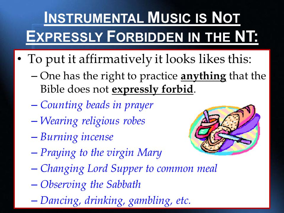 I NSTRUMENTAL M USIC IS N OT E XPRESSLY F ORBIDDEN IN THE NT: To put it affirmatively it looks likes this: – One has the right to practice anything that the Bible does not expressly forbid.
