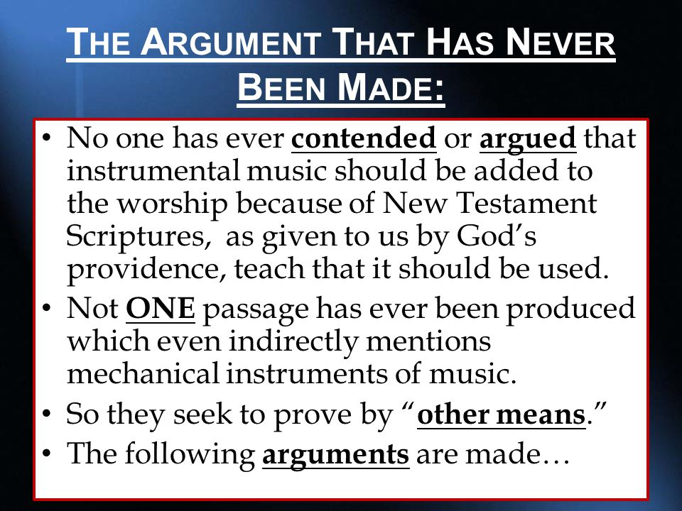 T HE A RGUMENT T HAT H AS N EVER B EEN M ADE : No one has ever contended or argued that instrumental music should be added to the worship because of New Testament Scriptures, as given to us by God's providence, teach that it should be used.