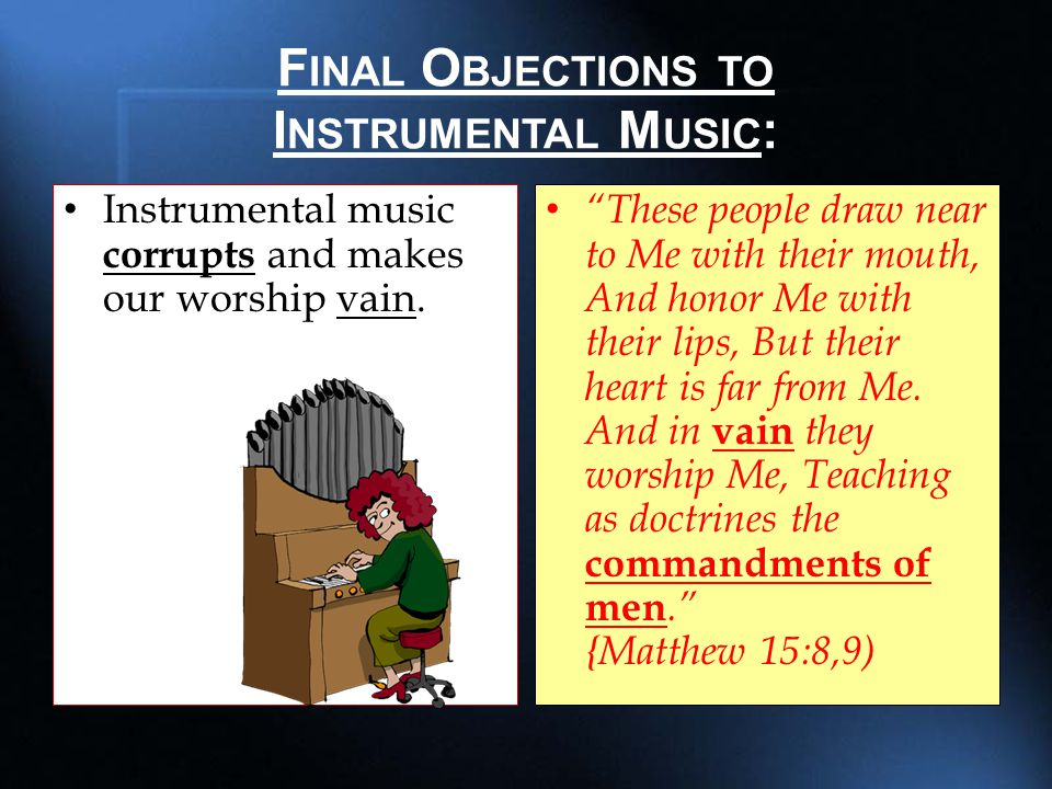 F INAL O BJECTIONS TO I NSTRUMENTAL M USIC : Instrumental music corrupts and makes our worship vain.