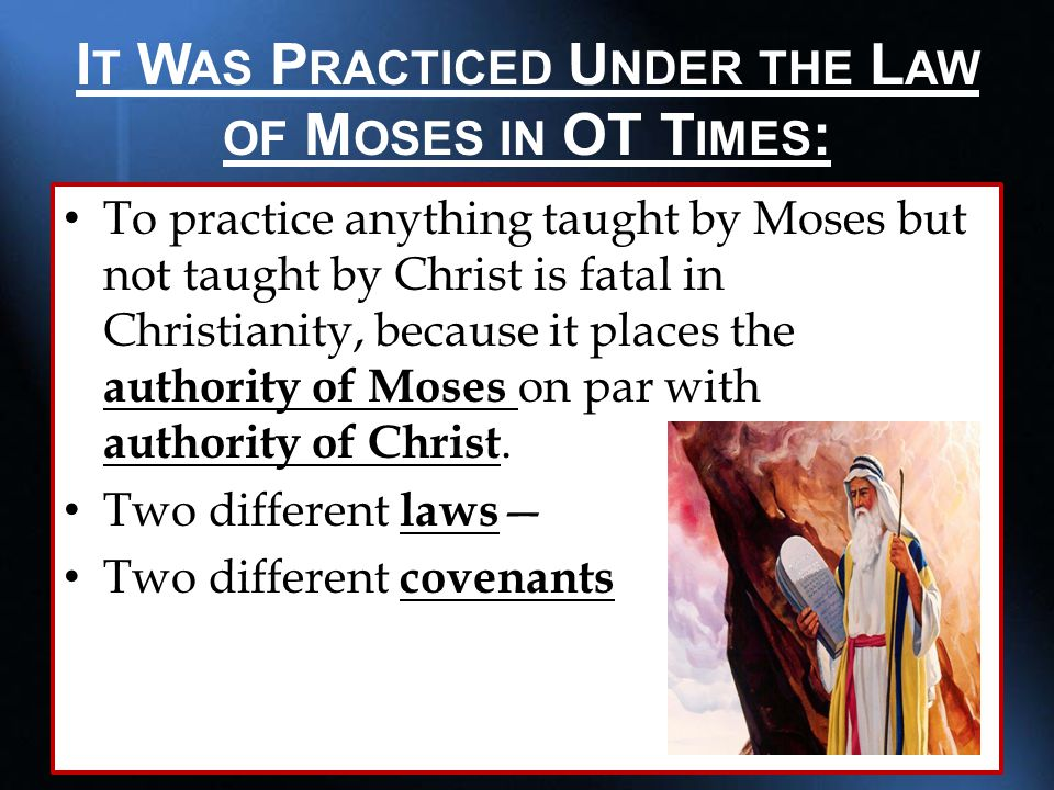 I T W AS P RACTICED U NDER THE L AW OF M OSES IN OT T IMES : To practice anything taught by Moses but not taught by Christ is fatal in Christianity, because it places the authority of Moses on par with authority of Christ.