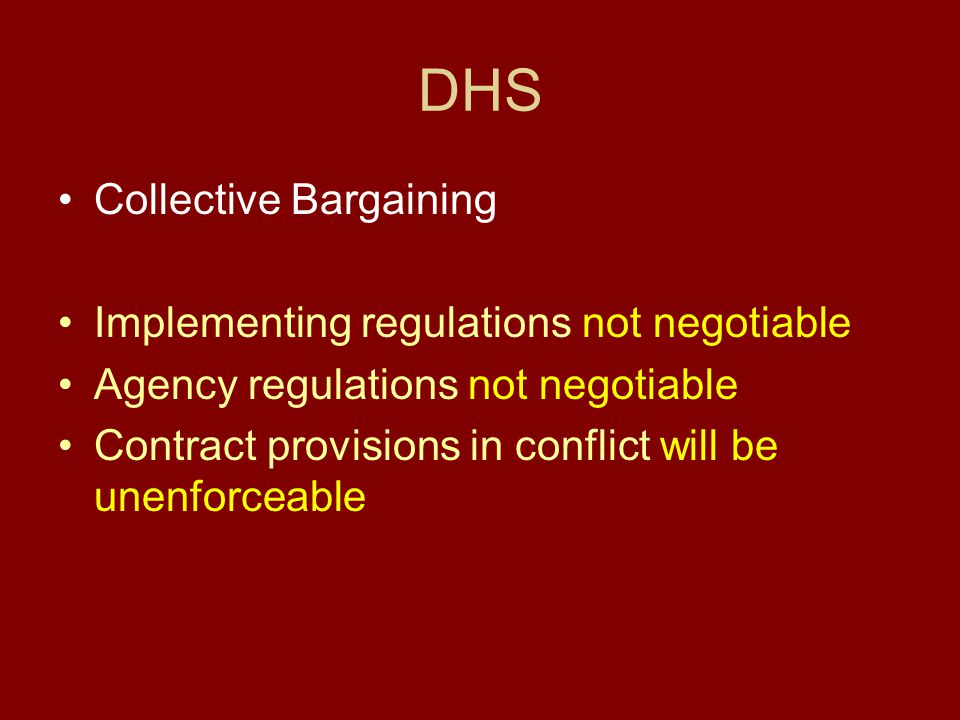 DHS Collective Bargaining Implementing regulations not negotiable Agency regulations not negotiable Contract provisions in conflict will be unenforceable