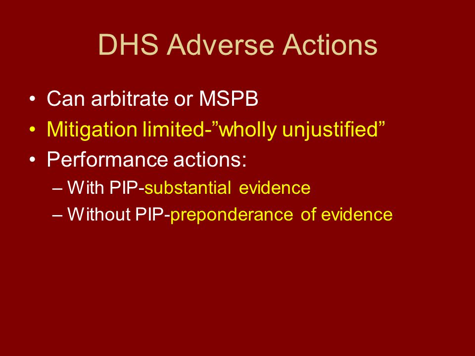 DHS Adverse Actions Can arbitrate or MSPB Mitigation limited- wholly unjustified Performance actions: –With PIP-substantial evidence –Without PIP-preponderance of evidence