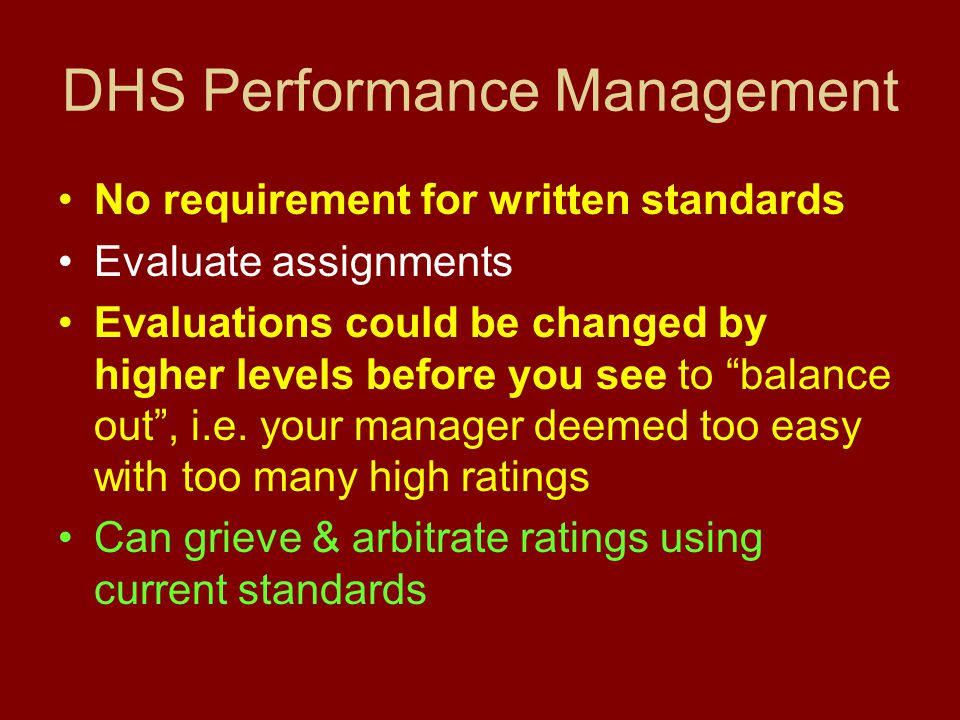 DHS Performance Management No requirement for written standards Evaluate assignments Evaluations could be changed by higher levels before you see to balance out , i.e.